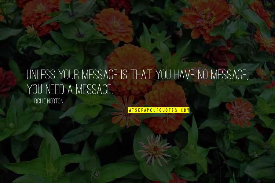 Marketing Success Quotes By Richie Norton: Unless your message is that you have no