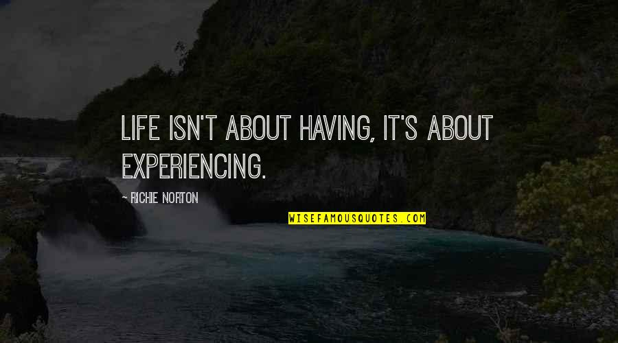 Marketing Success Quotes By Richie Norton: Life isn't about having, it's about experiencing.