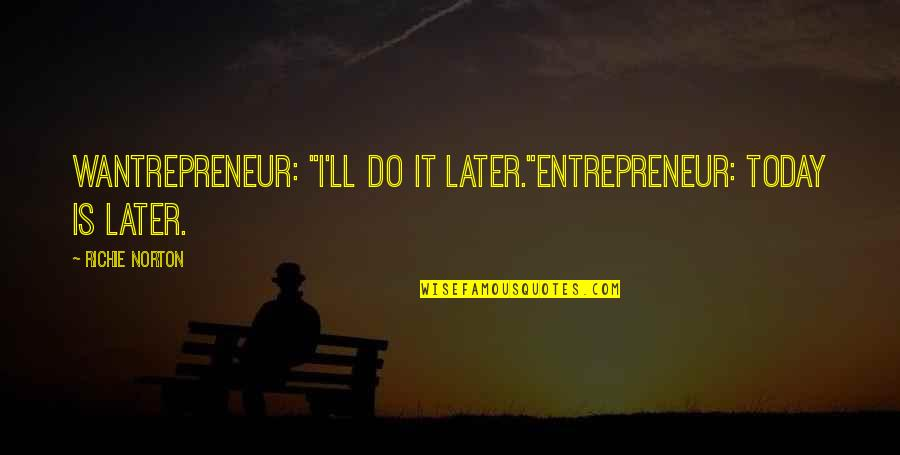 """Marketing Success Quotes By Richie Norton: Wantrepreneur: """"I'll do it later.""""Entrepreneur: Today IS later."""
