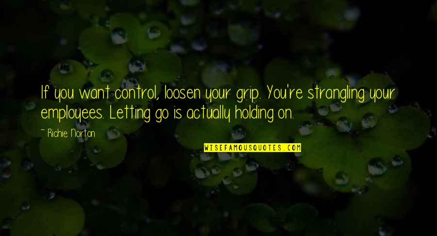 Marketing Success Quotes By Richie Norton: If you want control, loosen your grip. You're