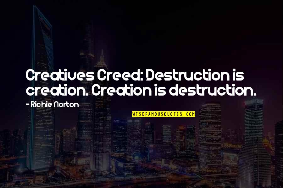 Marketing Success Quotes By Richie Norton: Creatives Creed: Destruction is creation. Creation is destruction.