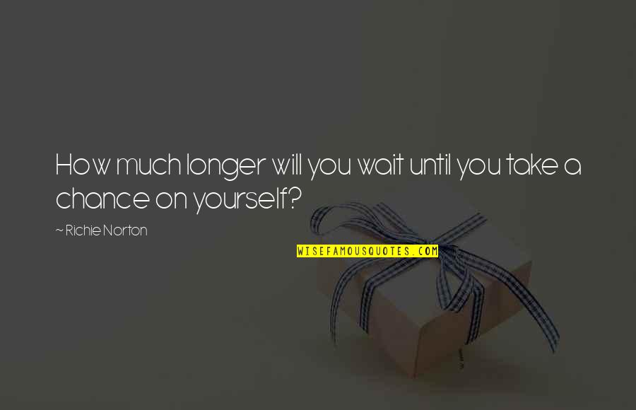 Marketing Success Quotes By Richie Norton: How much longer will you wait until you