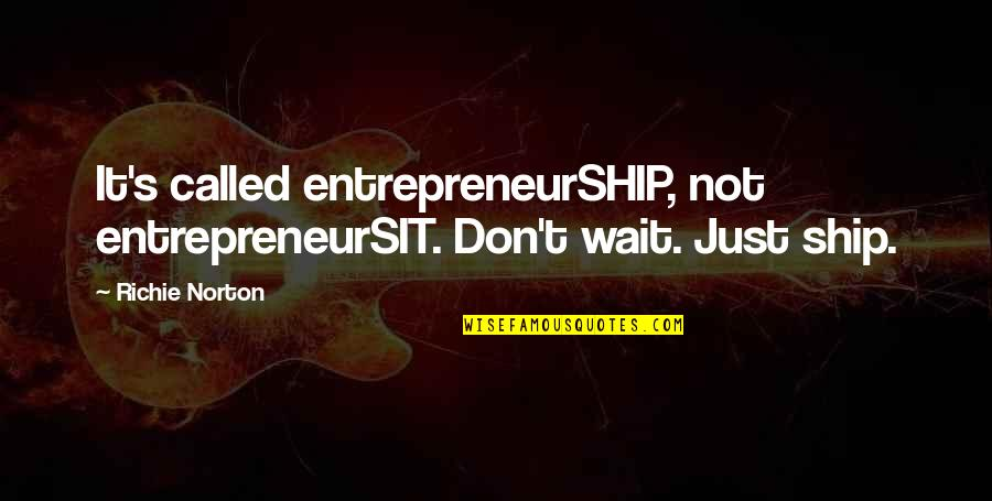 Marketing Success Quotes By Richie Norton: It's called entrepreneurSHIP, not entrepreneurSIT. Don't wait. Just