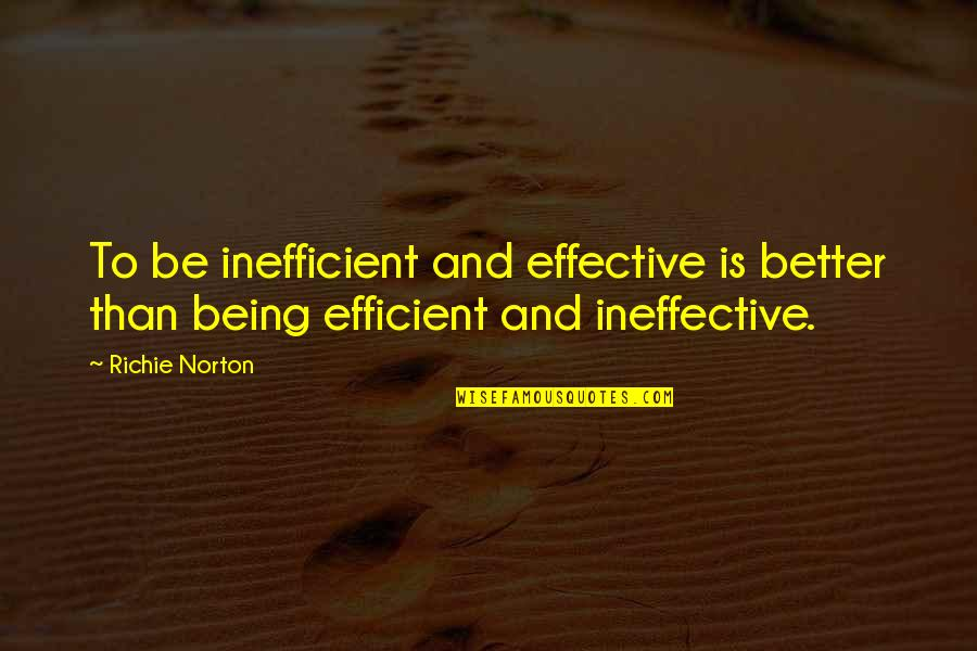 Marketing Success Quotes By Richie Norton: To be inefficient and effective is better than