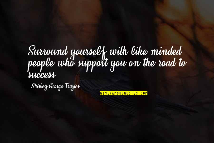 Marketing Success Quotes By Shirley George Frazier: Surround yourself with like-minded people who support you