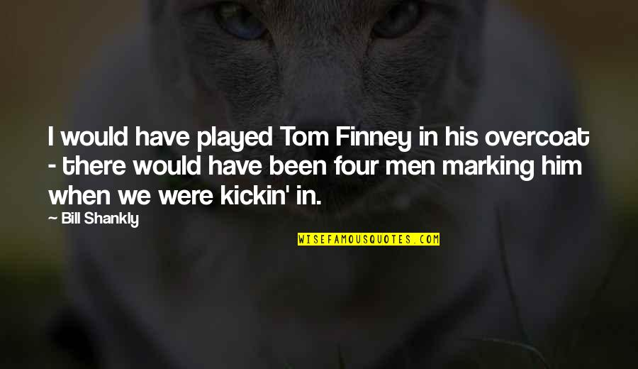 Marking Quotes By Bill Shankly: I would have played Tom Finney in his