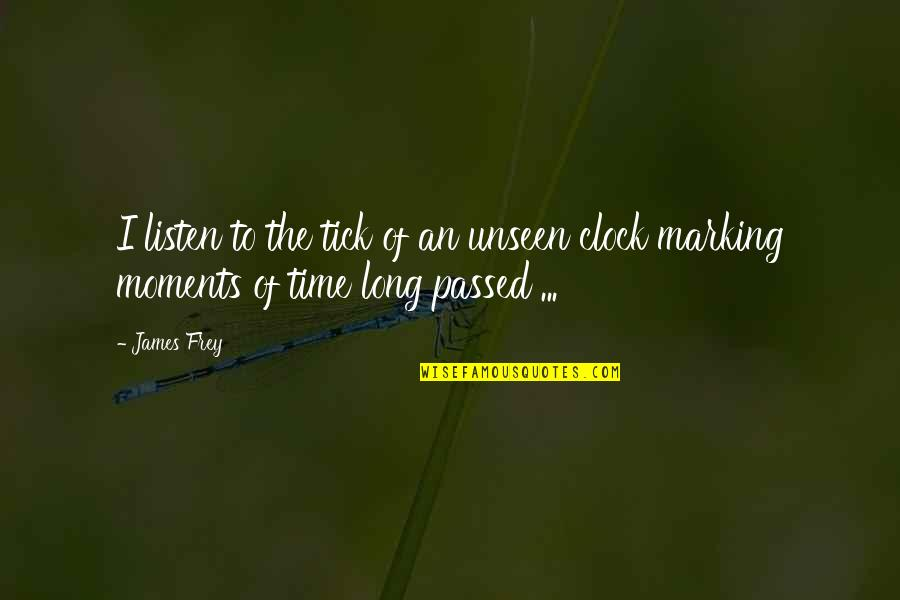 Marking Quotes By James Frey: I listen to the tick of an unseen