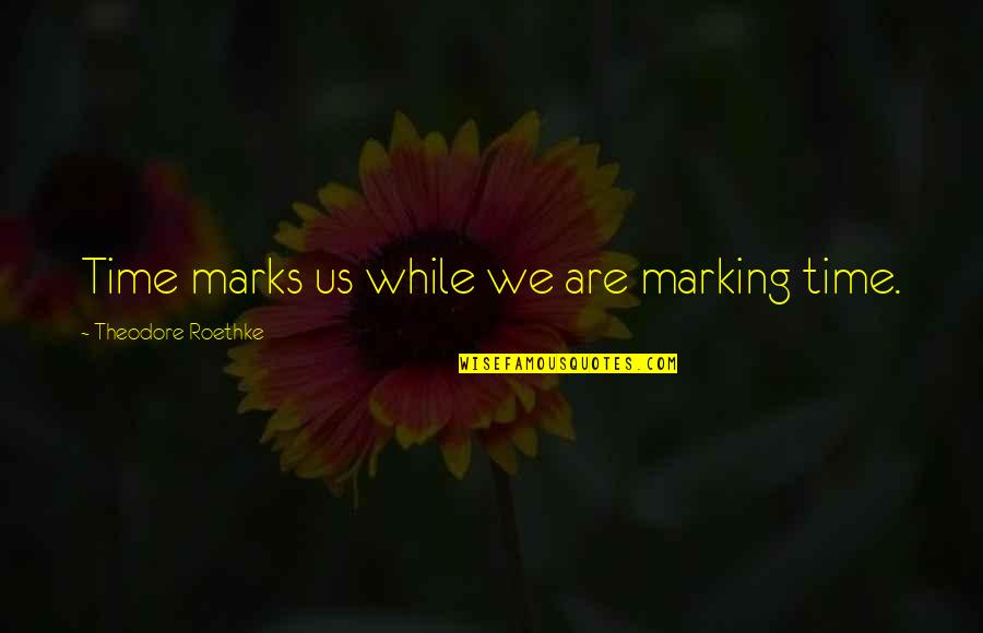 Marking Quotes By Theodore Roethke: Time marks us while we are marking time.