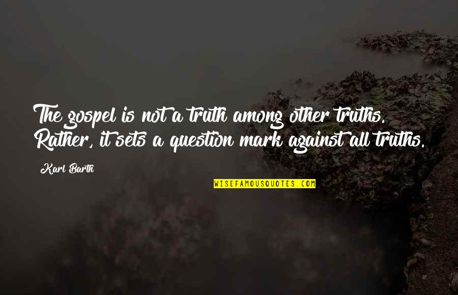 Mark's Gospel Quotes By Karl Barth: The gospel is not a truth among other