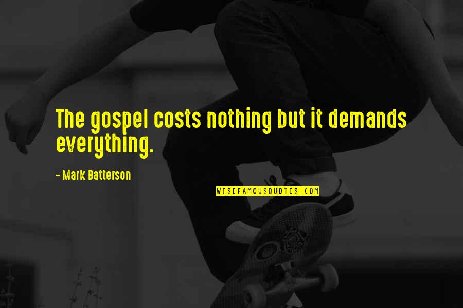 Mark's Gospel Quotes By Mark Batterson: The gospel costs nothing but it demands everything.