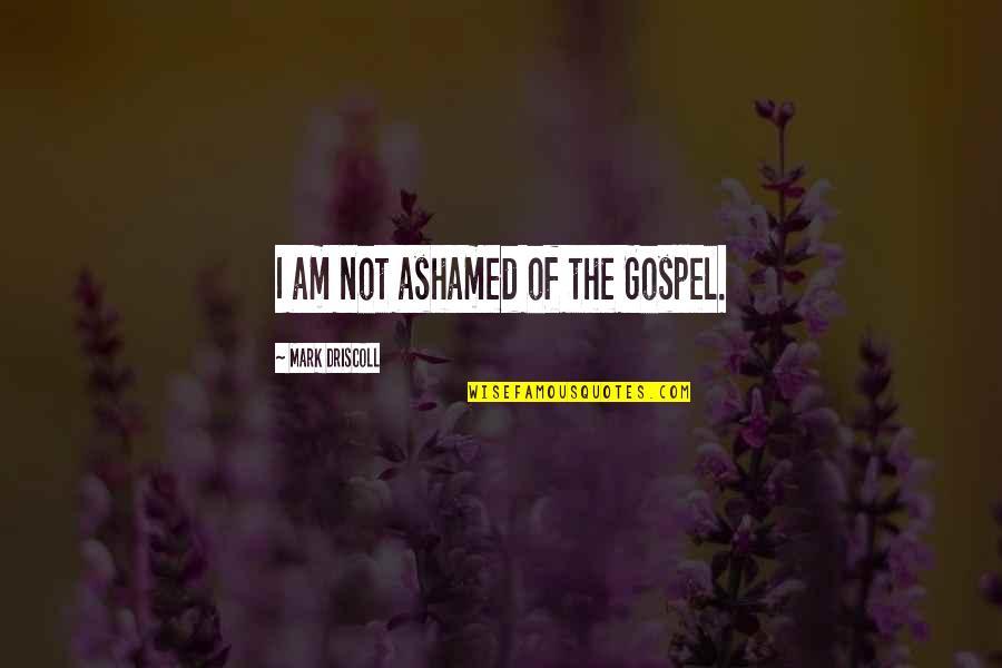 Mark's Gospel Quotes By Mark Driscoll: I am not ashamed of the Gospel.