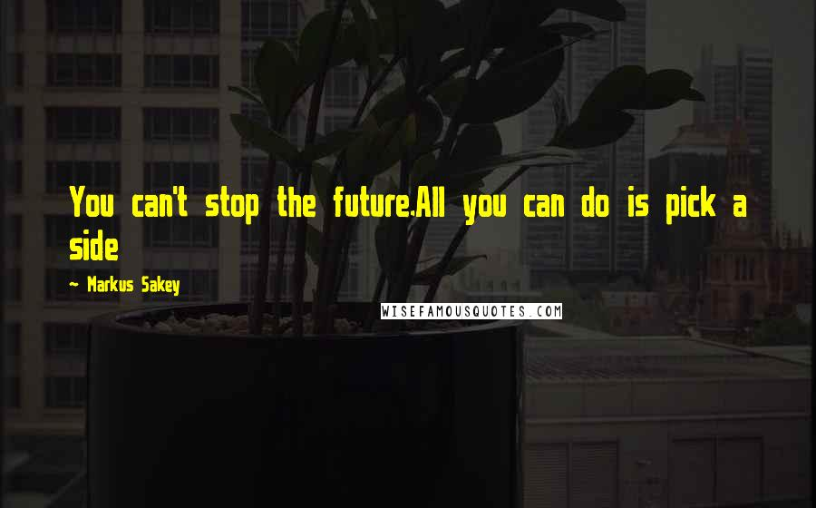 Markus Sakey quotes: You can't stop the future.All you can do is pick a side