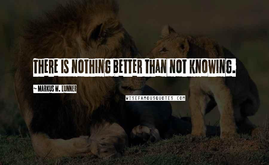 Markus W. Lunner quotes: There is nothing better than not knowing.