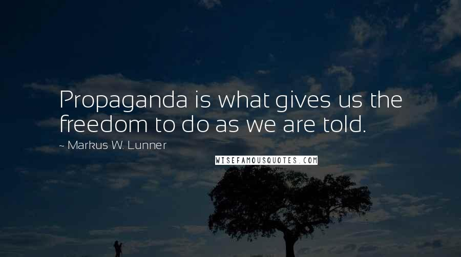 Markus W. Lunner quotes: Propaganda is what gives us the freedom to do as we are told.