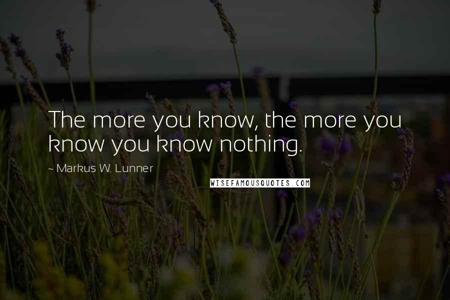 Markus W. Lunner quotes: The more you know, the more you know you know nothing.