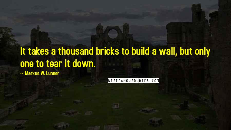 Markus W. Lunner quotes: It takes a thousand bricks to build a wall, but only one to tear it down.