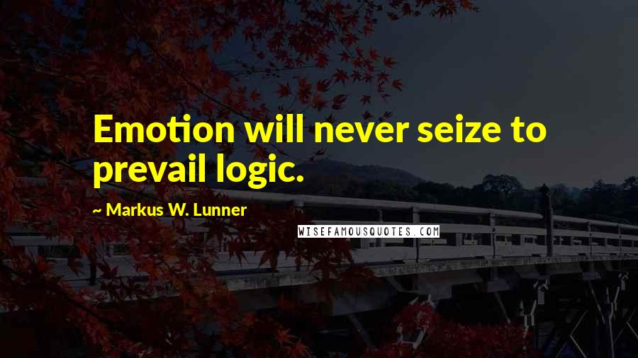 Markus W. Lunner quotes: Emotion will never seize to prevail logic.