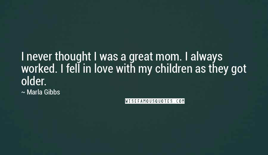 Marla Gibbs quotes: I never thought I was a great mom. I always worked. I fell in love with my children as they got older.