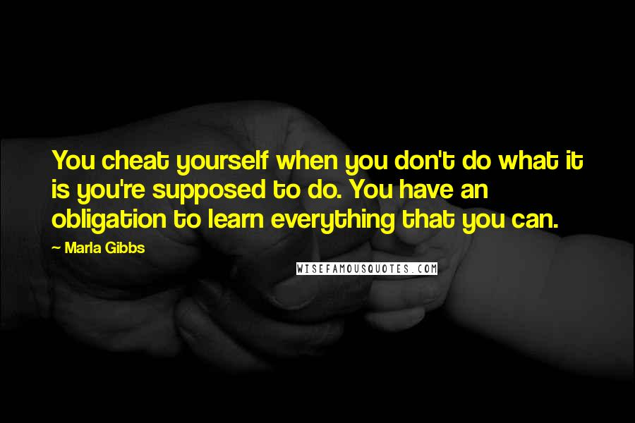 Marla Gibbs quotes: You cheat yourself when you don't do what it is you're supposed to do. You have an obligation to learn everything that you can.