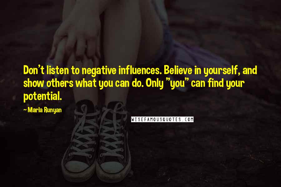"Marla Runyan quotes: Don't listen to negative influences. Believe in yourself, and show others what you can do. Only ""you"" can find your potential."
