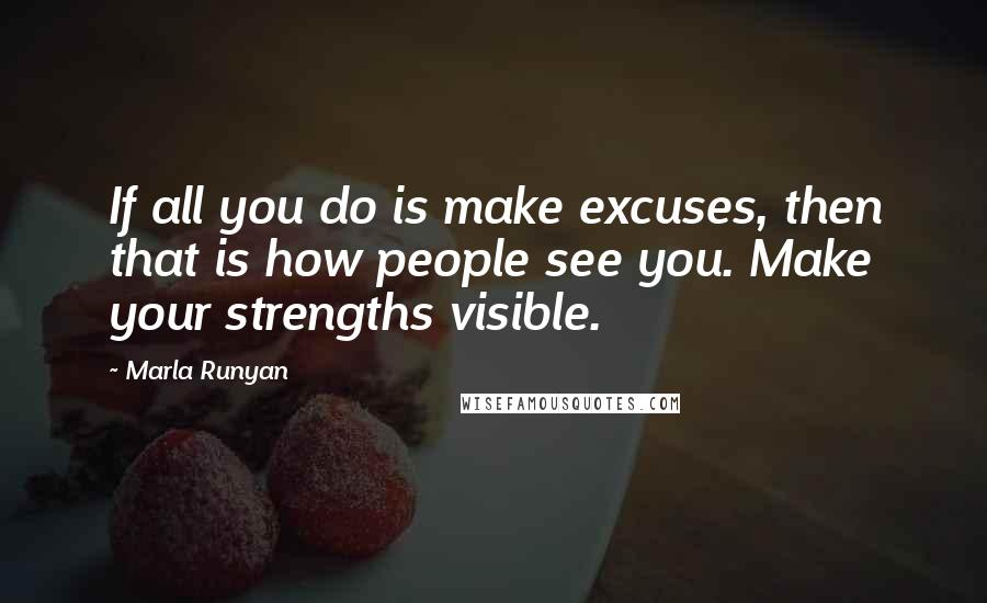 Marla Runyan quotes: If all you do is make excuses, then that is how people see you. Make your strengths visible.