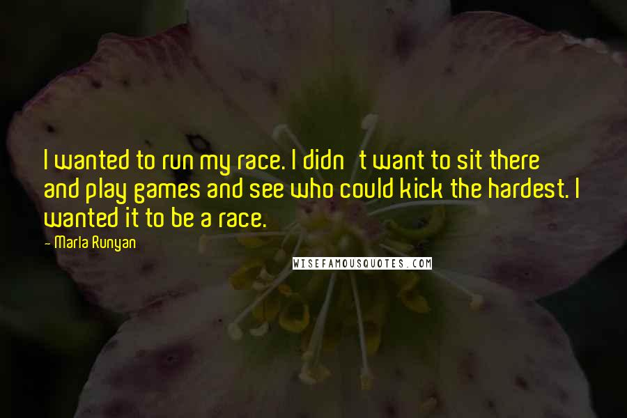 Marla Runyan quotes: I wanted to run my race. I didn't want to sit there and play games and see who could kick the hardest. I wanted it to be a race.