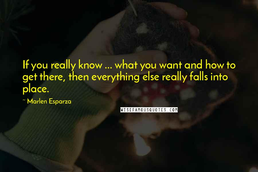 Marlen Esparza quotes: If you really know ... what you want and how to get there, then everything else really falls into place.