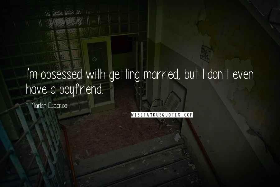 Marlen Esparza quotes: I'm obsessed with getting married, but I don't even have a boyfriend.