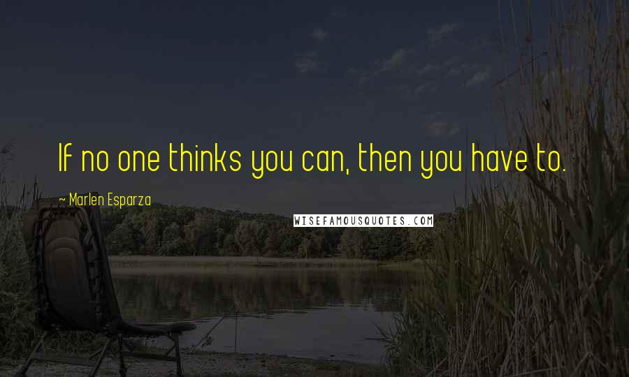 Marlen Esparza quotes: If no one thinks you can, then you have to.