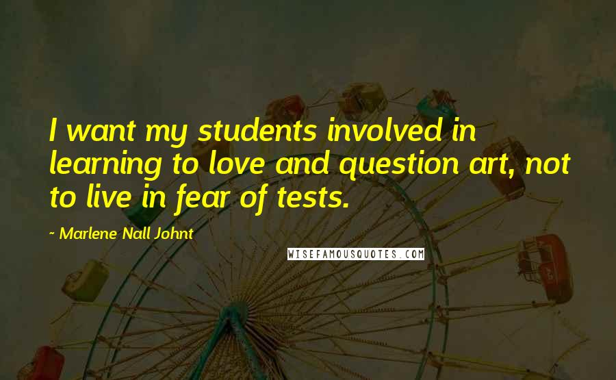 Marlene Nall Johnt quotes: I want my students involved in learning to love and question art, not to live in fear of tests.
