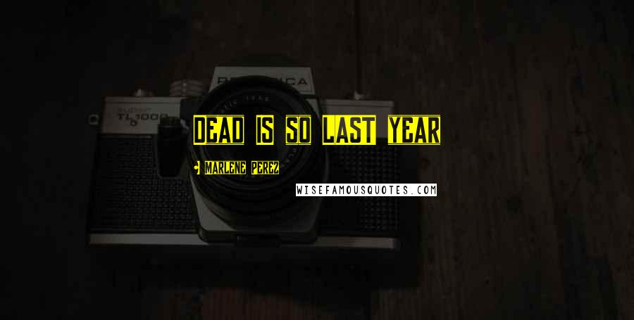 Marlene Perez quotes: Dead IS so LAST year