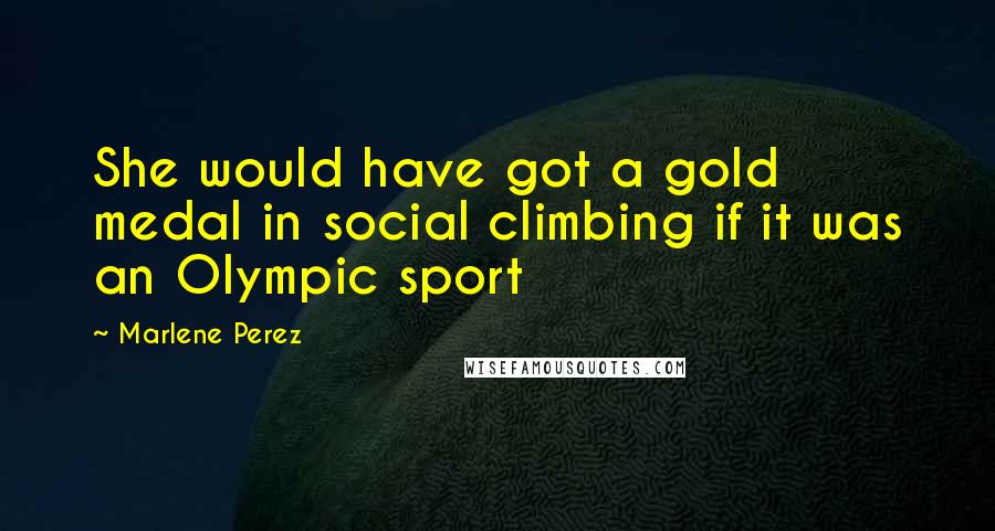 Marlene Perez quotes: She would have got a gold medal in social climbing if it was an Olympic sport