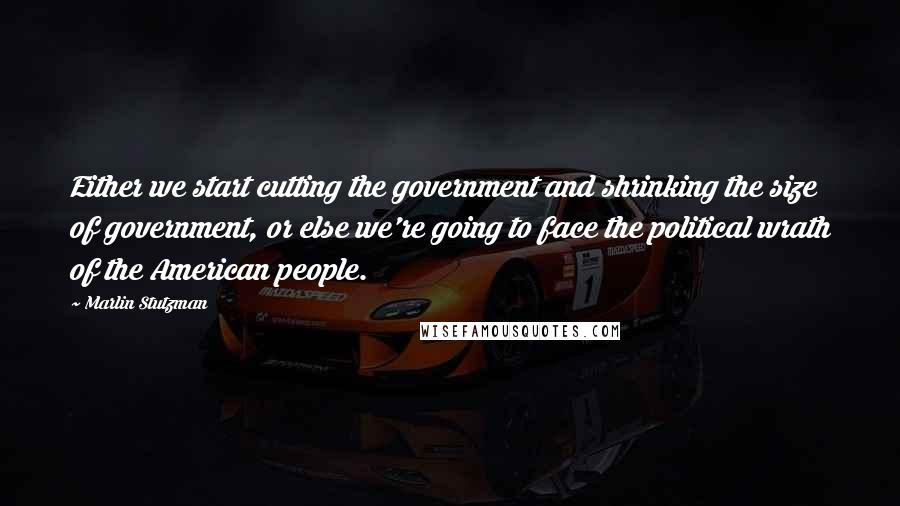 Marlin Stutzman quotes: Either we start cutting the government and shrinking the size of government, or else we're going to face the political wrath of the American people.