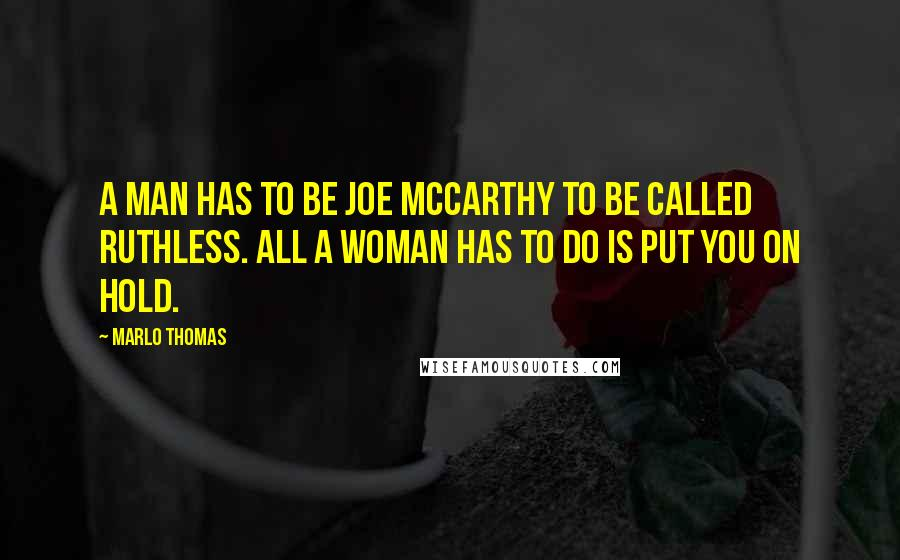 Marlo Thomas quotes: A man has to be Joe McCarthy to be called ruthless. All a woman has to do is put you on hold.