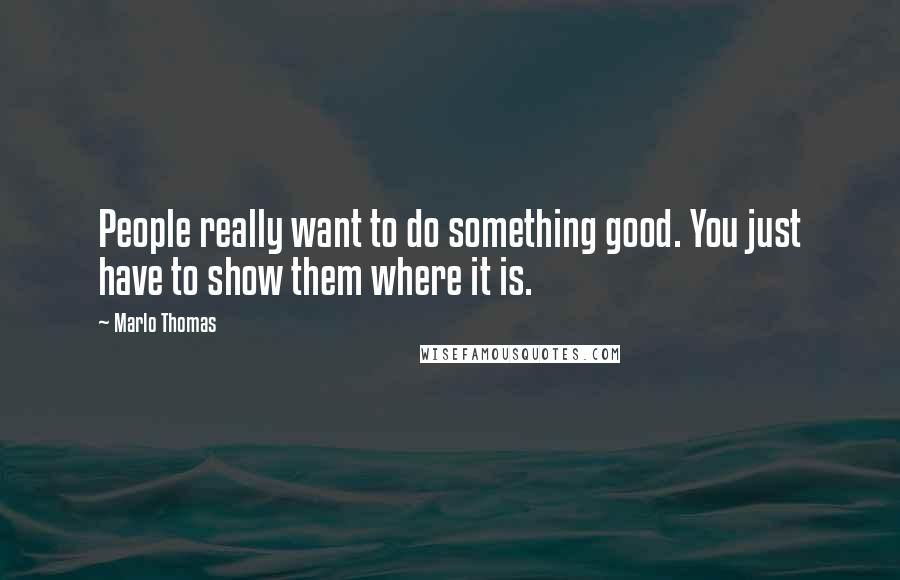 Marlo Thomas quotes: People really want to do something good. You just have to show them where it is.