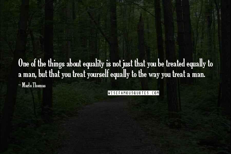 Marlo Thomas quotes: One of the things about equality is not just that you be treated equally to a man, but that you treat yourself equally to the way you treat a man.