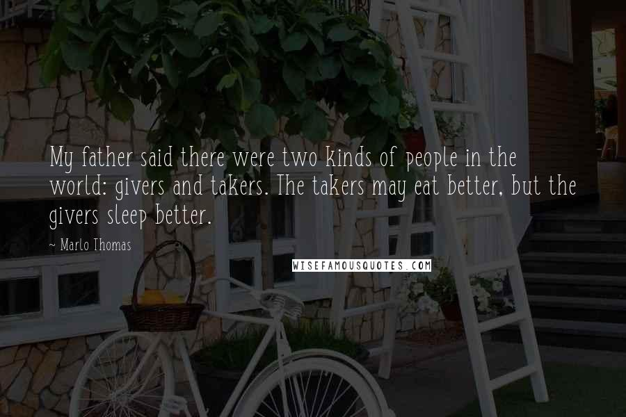 Marlo Thomas quotes: My father said there were two kinds of people in the world: givers and takers. The takers may eat better, but the givers sleep better.