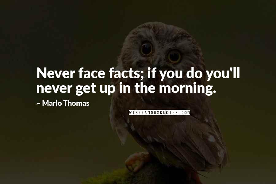 Marlo Thomas quotes: Never face facts; if you do you'll never get up in the morning.