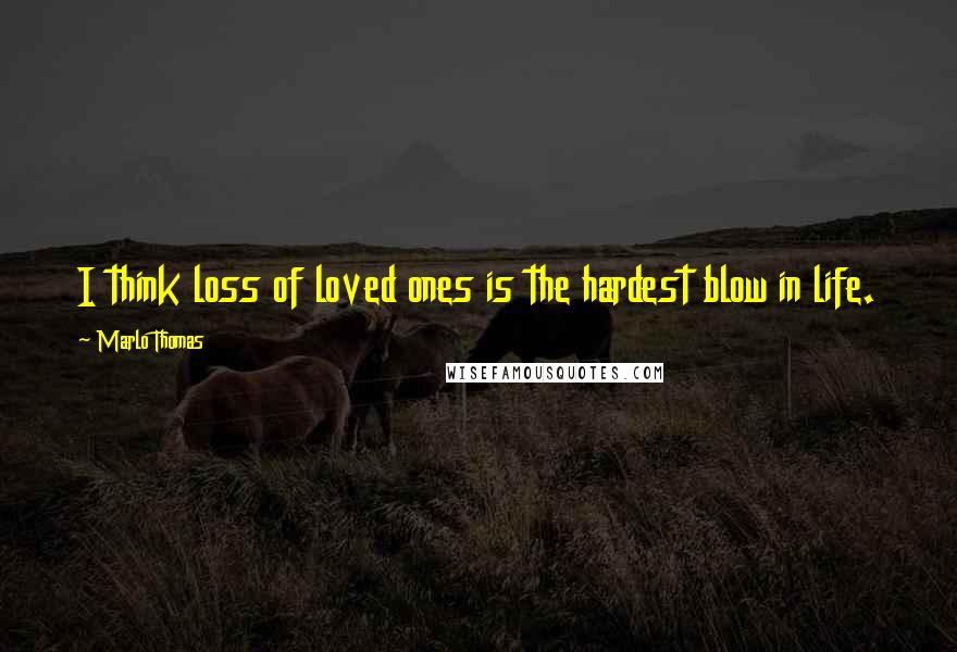 Marlo Thomas quotes: I think loss of loved ones is the hardest blow in life.