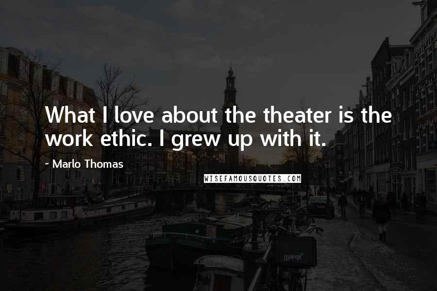 Marlo Thomas quotes: What I love about the theater is the work ethic. I grew up with it.