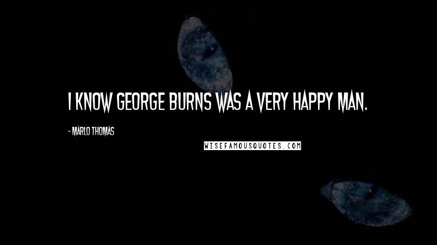Marlo Thomas quotes: I know George Burns was a very happy man.