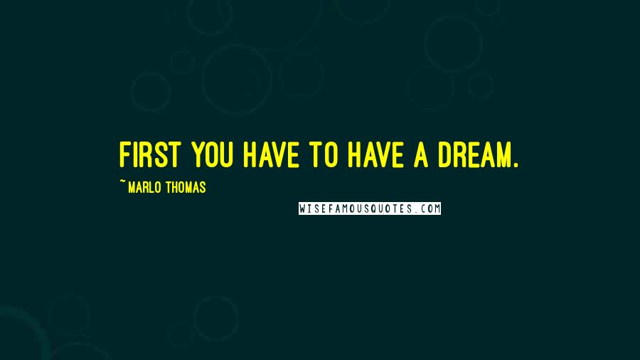 Marlo Thomas quotes: First you have to have a dream.