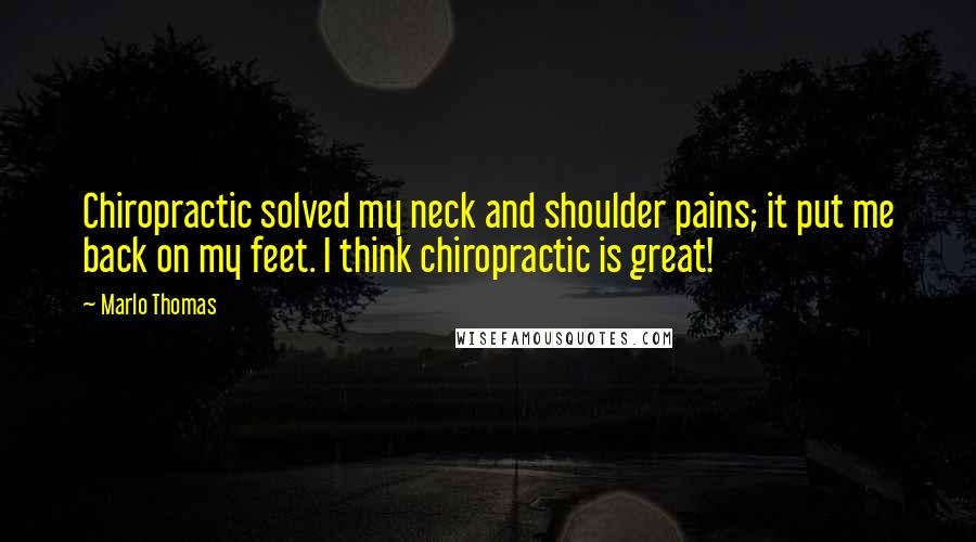Marlo Thomas quotes: Chiropractic solved my neck and shoulder pains; it put me back on my feet. I think chiropractic is great!