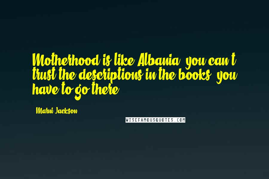 Marni Jackson quotes: Motherhood is like Albania- you can't trust the descriptions in the books, you have to go there.