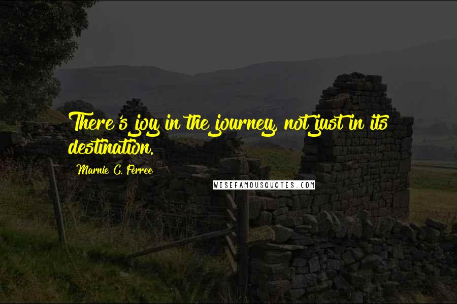 Marnie C. Ferree quotes: There's joy in the journey, not just in its destination.