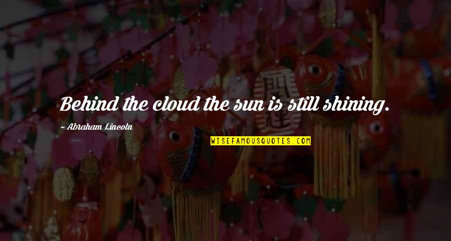 08c769e221 Marokkaanse Love Quotes By Abraham Lincoln  Behind the cloud the sun is still  shining.