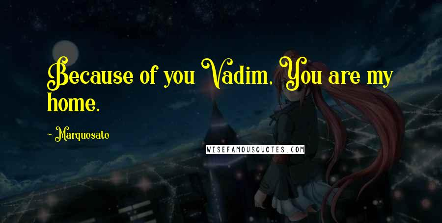 Marquesate quotes: Because of you Vadim, You are my home.