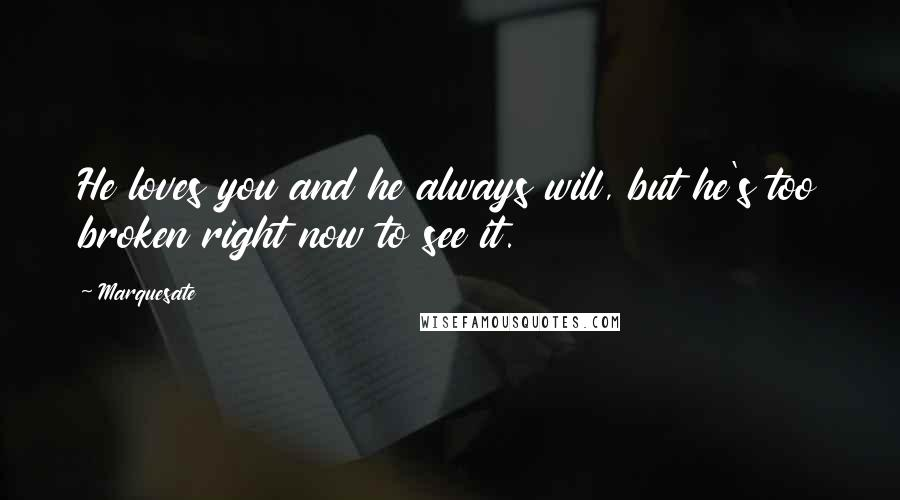 Marquesate quotes: He loves you and he always will, but he's too broken right now to see it.