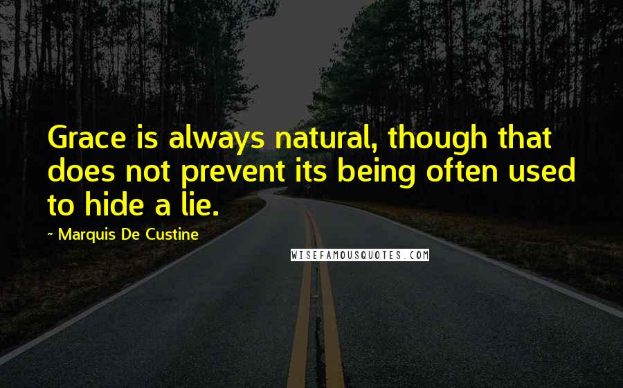Marquis De Custine quotes: Grace is always natural, though that does not prevent its being often used to hide a lie.