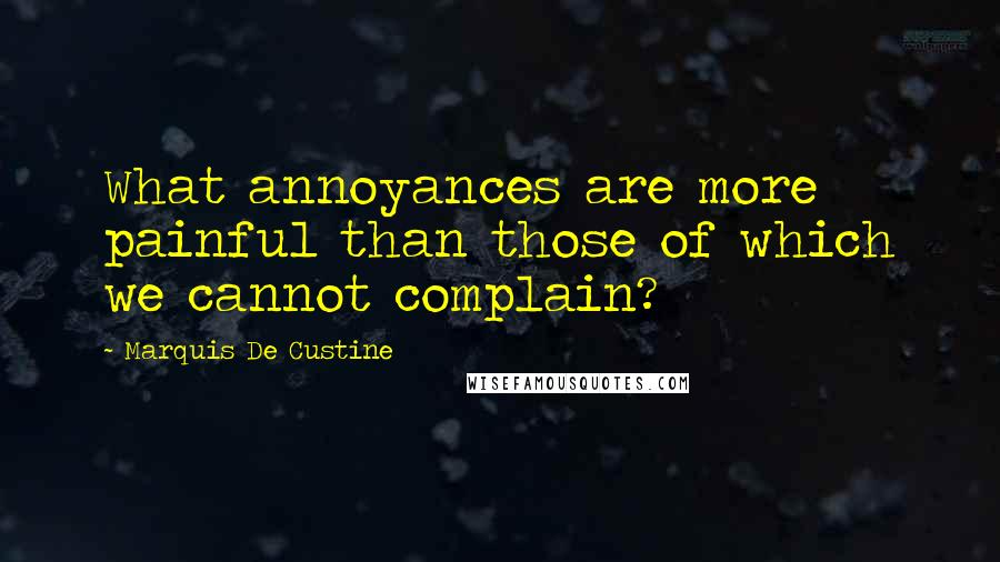 Marquis De Custine quotes: What annoyances are more painful than those of which we cannot complain?